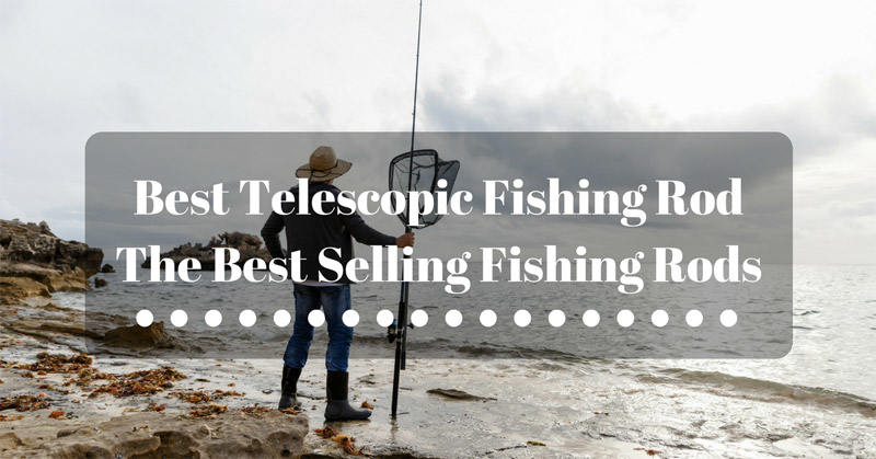 Best Telescopic Fishing Rod – The Best Selling Fishing Rods for 2018 Revealed