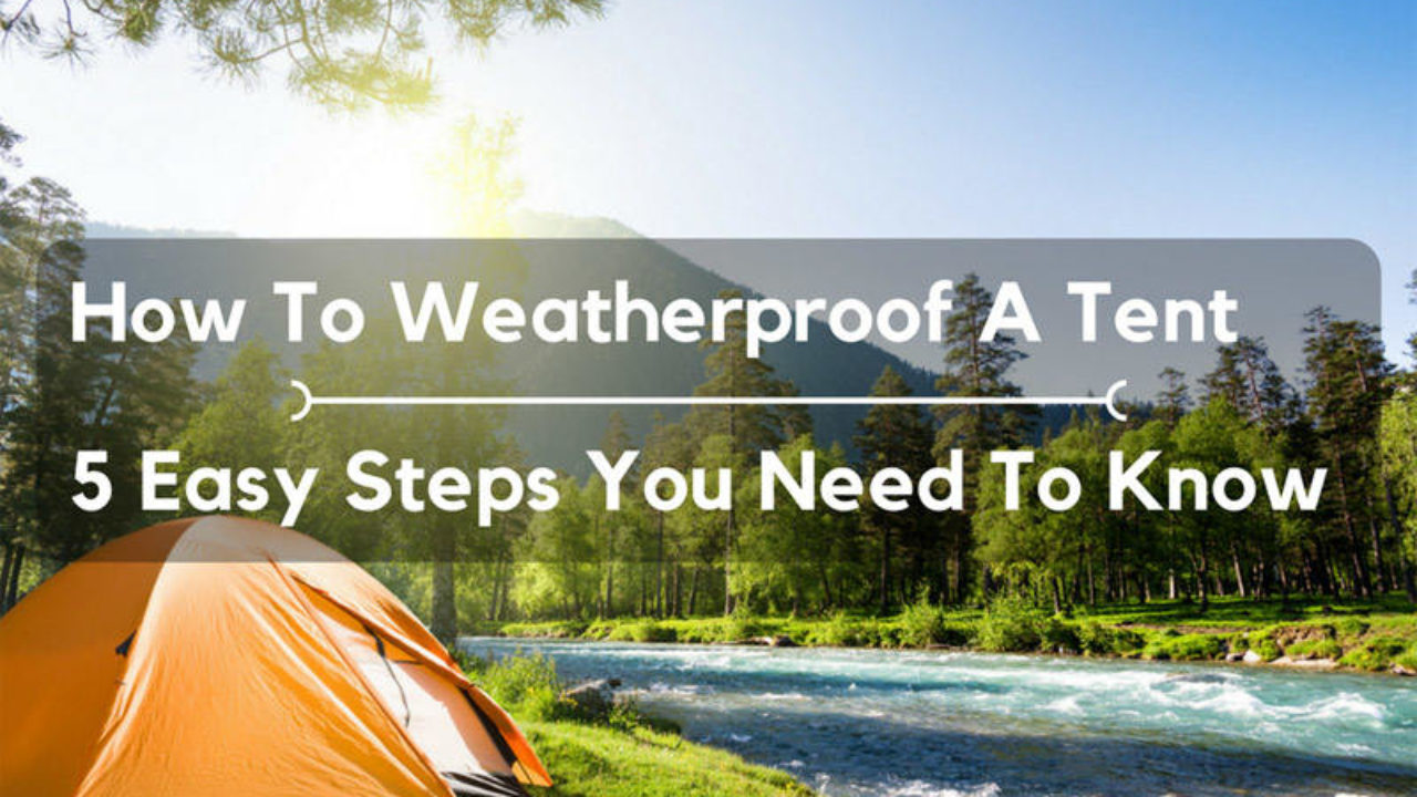 How To Weatherproof A Tent: 5 Easy Steps You Need To Know | Outdoor