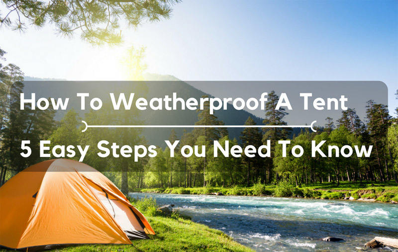 How To Weatherproof A Tent: 5 Easy Steps You Need To Know