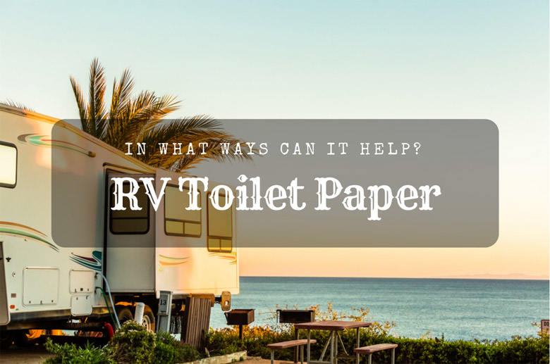 RV toilet paper — In What Ways Can It Help?
