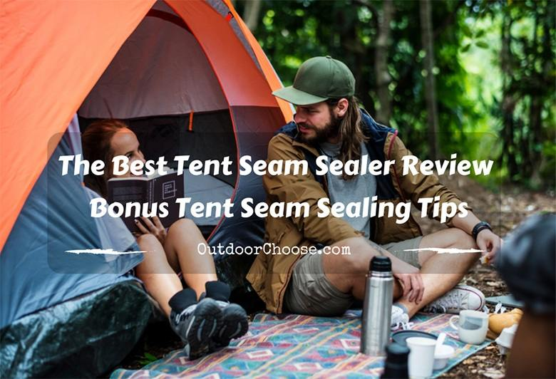 The Best Tent Seam Sealer Review – bonus Tent Seam Sealing Tips